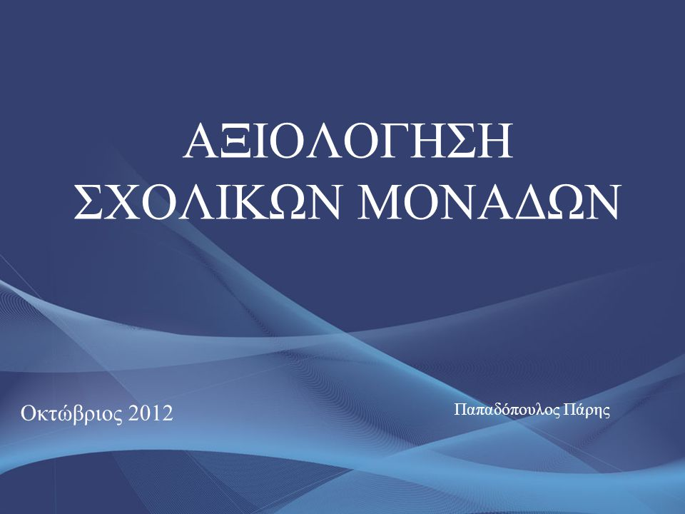 AΞΙΟΛΟΓΗΣΗ ΣΧΟΛΙΚΩΝ ΜΟΝΑΔΩΝ Οκτώβριος 2012 Παπαδόπουλος Πάρης