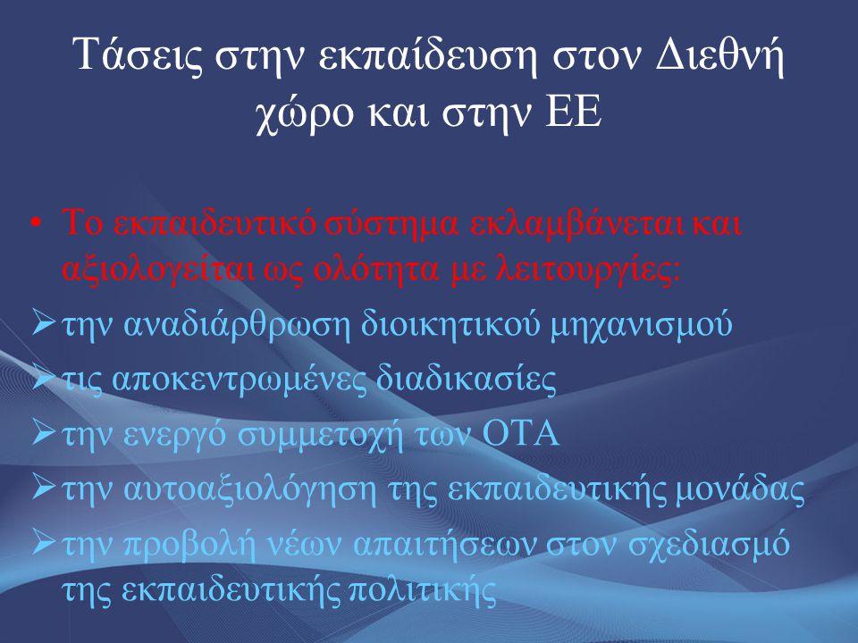 Τάσεις στην εκπαίδευση στον Διεθνή χώρο και στην ΕΕ •Το εκπαιδευτικό σύστημα εκλαμβάνεται και αξιολογείται ως ολότητα με λειτουργίες:  την αναδιάρθρω