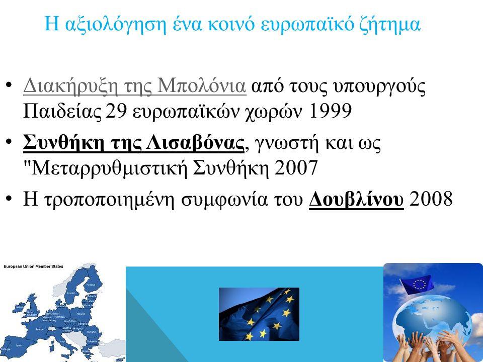 Η αξιολόγηση ένα κοινό ευρωπαϊκό ζήτημα • Διακήρυξη της Μπολόνια από τους υπουργούς Παιδείας 29 ευρωπαϊκών χωρών 1999 Διακήρυξη της Μπολόνια • Συνθήκη της Λισαβόνας, γνωστή και ως Μεταρρυθμιστική Συνθήκη 2007 • Η τροποποιημένη συμφωνία του Δουβλίνου 2008