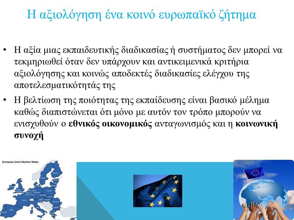 Η αξιολόγηση ένα κοινό ευρωπαϊκό ζήτημα • Η αξία μιας εκπαιδευτικής διαδικασίας ή συστήματος δεν μπορεί να τεκμηριωθεί όταν δεν υπάρχουν και αντικειμενικά κριτήρια αξιολόγησης και κοινώς αποδεκτές διαδικασίες ελέγχου της αποτελεσματικότητάς της • Η βελτίωση της ποιότητας της εκπαίδευσης είναι βασικό μέλημα καθώς διαπιστώνεται ότι μόνο με αυτόν τον τρόπο μπορούν να ενισχυθούν ο εθνικός οικονομικός ανταγωνισμός και η κοινωνική συνοχή