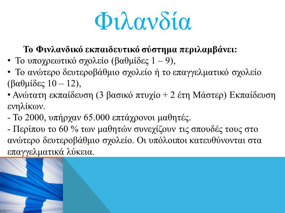 Φιλανδία Το Φινλανδικό εκπαιδευτικό σύστημα περιλαμβάνει: • Το υποχρεωτικό σχολείο (βαθμίδες 1 – 9), • Το ανώτερο δευτεροβάθμιο σχολείο ή το επαγγελματικό σχολείο (βαθμίδες 10 – 12), • Ανώτατη εκπαίδευση (3 βασικό πτυχίο + 2 έτη Μάστερ) Εκπαίδευση ενηλίκων.