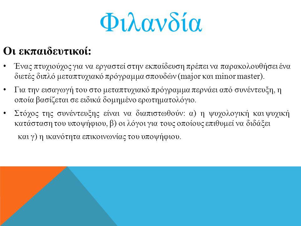 Φιλανδία Οι εκπαιδευτικοί: • Ένας πτυχιούχος για να εργαστεί στην εκπαίδευση πρέπει να παρακολουθήσει ένα διετές διπλό μεταπτυχιακό πρόγραμμα σπουδών (major και minor master).