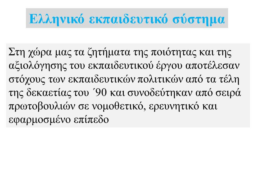 Ελληνικό εκπαιδευτικό σύστημα Στη χώρα μας τα ζητήματα της ποιότητας και της αξιολόγησης του εκπαιδευτικού έργου αποτέλεσαν στόχους των εκπαιδευτικών πολιτικών από τα τέλη της δεκαετίας του ΄90 και συνοδεύτηκαν από σειρά πρωτοβουλιών σε νομοθετικό, ερευνητικό και εφαρμοσμένο επίπεδο
