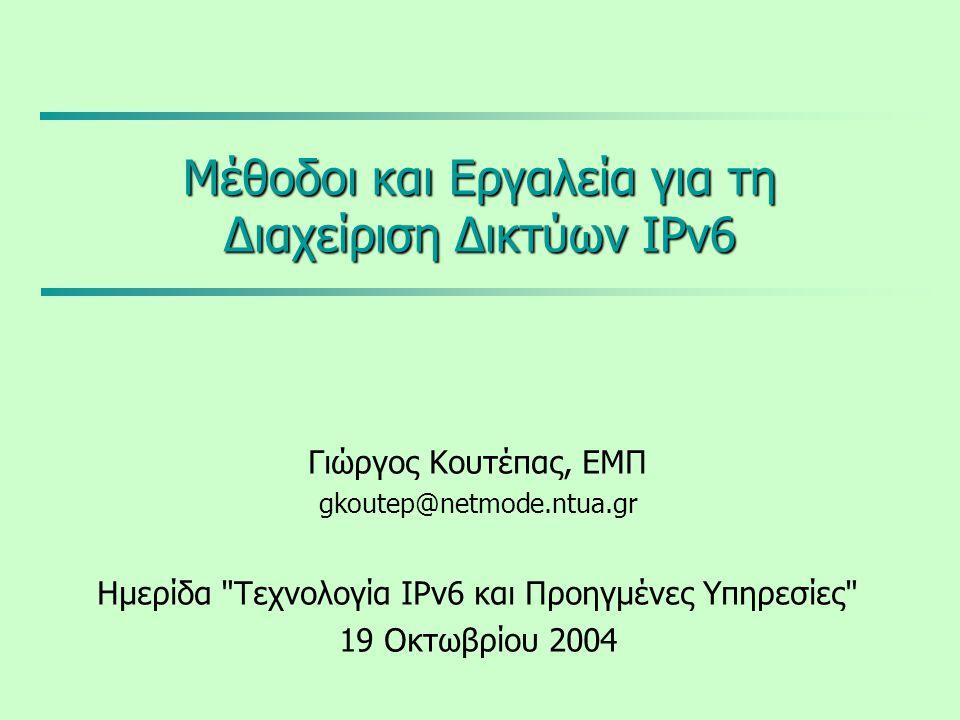Μέθοδοι και Εργαλεία για τη Διαχείριση Δικτύων IPv6 Γιώργος Κουτέπας, ΕΜΠ gkoutep@netmode.ntua.gr Ημερίδα