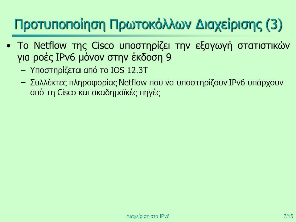 Διαχείριση στο IPv67/15 Προτυποποίηση Πρωτοκόλλων Διαχείρισης (3) •Το Netflow της Cisco υποστηρίζει την εξαγωγή στατιστικών για ροές IPv6 μόνον στην έ