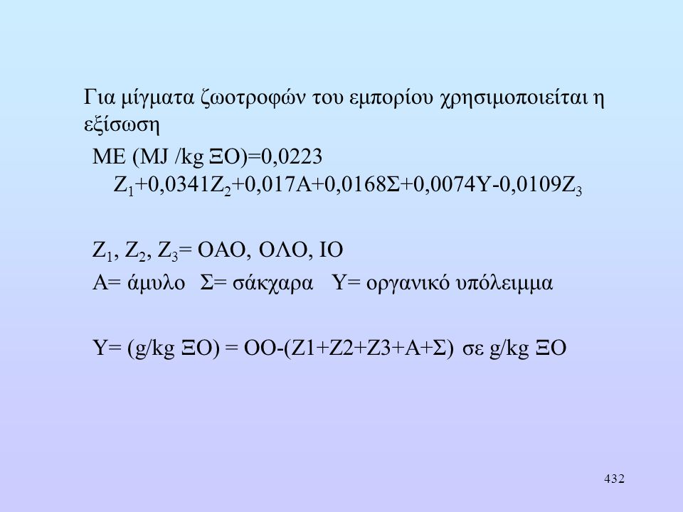 432 Για μίγματα ζωοτροφών του εμπορίου χρησιμοποιείται η εξίσωση ΜΕ (MJ /kg ΞΟ)=0,0223 Ζ 1 +0,0341Ζ 2 +0,017Α+0,0168Σ+0,0074Υ-0,0109Ζ 3 Ζ 1, Ζ 2, Ζ 3 = ΟΑΟ, ΟΛΟ, ΙΟ Α= άμυλο Σ= σάκχαρα Υ= οργανικό υπόλειμμα Υ= (g/kg ΞΟ) = ΟΟ-(Ζ1+Ζ2+Ζ3+Α+Σ) σε g/kg ΞΟ