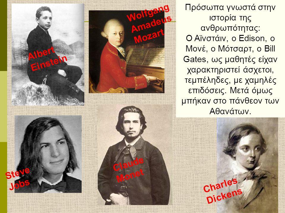 Albert Einstein Charles Dickens Claude Monet Wolfgang Amadeus Mozart Steve Jobs Πρόσωπα γνωστά στην ιστορία της ανθρωπότητας: Ο Αϊνστάιν, ο Edison, o Μονέ, ο Μότσαρτ, ο Bill Gates, ως μαθητές είχαν χαρακτηριστεί άσχετοι, τεμπέληδες, με χαμηλές επιδόσεις.