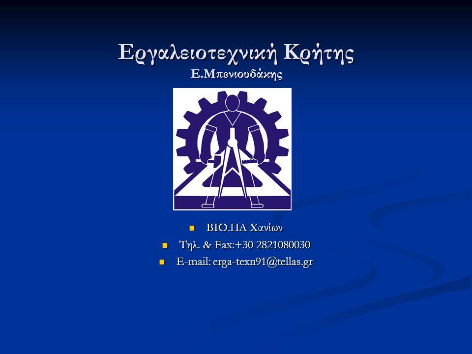 Εργαλειοτεχνική Κρήτης Ε.Μπενιουδάκης  ΒΙΟ.ΠΑ Χανίων  Τηλ. & Fax:+30 2821080030  E-mail: erga-texn91@tellas.gr