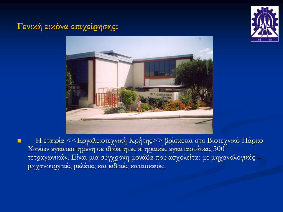 Γενική εικόνα επιχείρησης:  Η εταιρία > βρίσκεται στο Βιοτεχνικό Πάρκο Χανίων εγκατεστημένη σε ιδιόκτητες κτηριακές εγκαταστάσεις 500 τετραγωνικών. Ε
