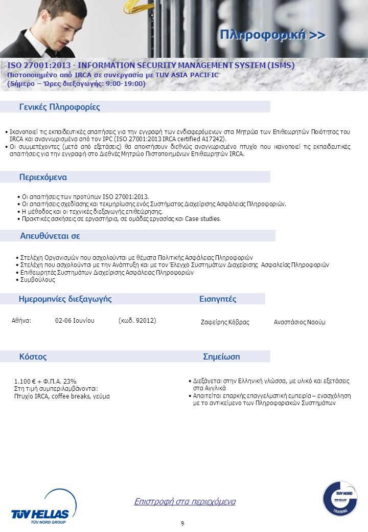 9 ISO 27001:2013 - INFORMATION SECURITY MANAGEMENT SYSTEM (ISMS) Πιστοποιημένο από IRCA σε συνεργασία με TUV ASIA PACIFIC (5ήμερο – Ώρες διεξαγωγής: 9:00-19:00) •Οι απαιτήσεις των προτύπων ISO 27001:2013.