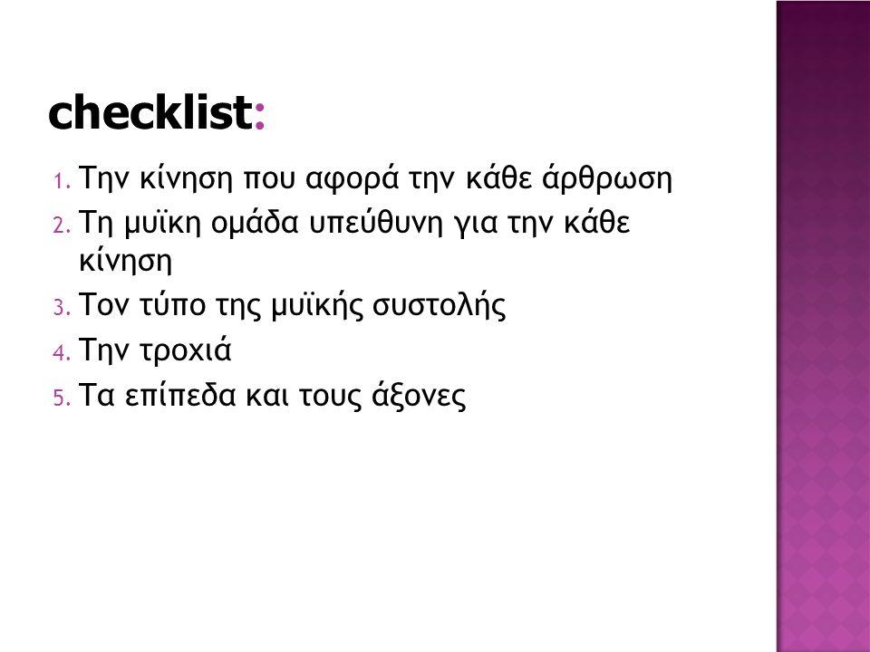 checklist : 1. Την κίνηση που αφορά την κάθε άρθρωση 2. Τη μυϊκη ομάδα υπεύθυνη για την κάθε κίνηση 3. Τον τύπο της μυϊκής συστολής 4. Την τροχιά 5. Τ
