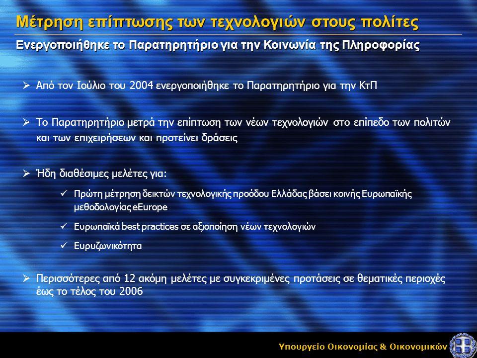 Υπουργείο Οικονομίας & Οικονομικών Ενεργοποιήθηκε το Παρατηρητήριο για την Κοινωνία της Πληροφορίας Μέτρηση επίπτωσης των τεχνολογιών στους πολίτες  Από τον Ιούλιο του 2004 ενεργοποιήθηκε το Παρατηρητήριο για την ΚτΠ  Το Παρατηρητήριο μετρά την επίπτωση των νέων τεχνολογιών στο επίπεδο των πολιτών και των επιχειρήσεων και προτείνει δράσεις  Ήδη διαθέσιμες μελέτες για:  Πρώτη μέτρηση δεικτών τεχνολογικής προόδου Ελλάδας βάσει κοινής Ευρωπαϊκής μεθοδολογίας eEurope  Ευρωπαϊκά best practices σε αξιοποίηση νέων τεχνολογιών  Eυρυζωνικότητα  Περισσότερες από 12 ακόμη μελέτες με συγκεκριμένες προτάσεις σε θεματικές περιοχές έως το τέλος του 2006