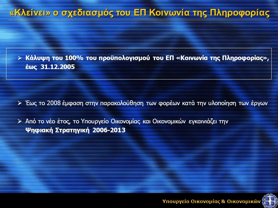 Υπουργείο Οικονομίας & Οικονομικών «Κλείνει» ο σχεδιασμός του ΕΠ Κοινωνία της Πληροφορίας  Κάλυψη του 100% του προϋπολογισμού του ΕΠ «Κοινωνία της Πληροφορίας», έως 31.12.2005  Έως το 2008 έμφαση στην παρακολούθηση των φορέων κατά την υλοποίηση των έργων  Από το νέο έτος, το Υπουργείο Οικονομίας και Οικονομικών εγκαινιάζει την Ψηφιακή Στρατηγική 2006-2013