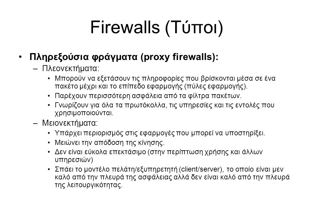 Firewalls (Τύποι) •Πληρεξούσια φράγματα (proxy firewalls): –Πλεονεκτήματα: •Μπορούν να εξετάσουν τις πληροφορίες που βρίσκονται μέσα σε ένα πακέτο μέχ