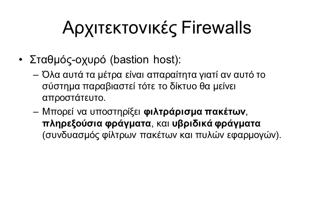 Αρχιτεκτονικές Firewalls •Σταθμός-οχυρό (bastion host): –Όλα αυτά τα μέτρα είναι απαραίτητα γιατί αν αυτό το σύστημα παραβιαστεί τότε το δίκτυο θα μεί