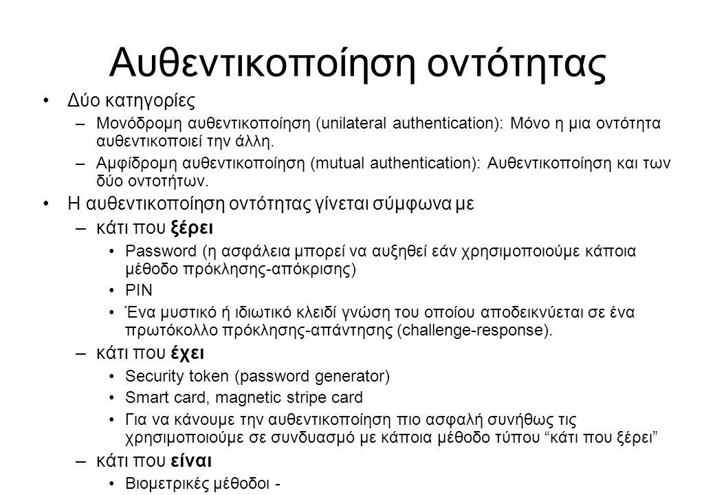 Αυθεντικοποίηση οντότητας •Δύο κατηγορίες –Μονόδρομη αυθεντικοποίηση (unilateral authentication): Μόνο η μια οντότητα αυθεντικοποιεί την άλλη. –Αμφίδρ