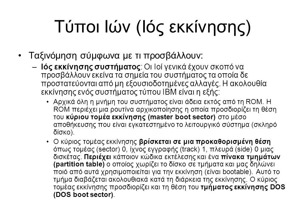 Τύποι Ιών (Ιός εκκίνησης) •Ταξινόμηση σύμφωνα με τι προσβάλλουν: –Ιός εκκίνησης συστήματος: Οι Ιοί γενικά έχουν σκοπό να προσβάλλουν εκείνα τα σημεία