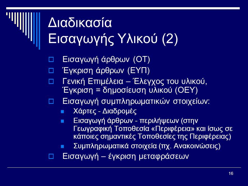 16 Διαδικασία Εισαγωγής Υλικού (2)  Εισαγωγή άρθρων (ΟΤ)  Έγκριση άρθρων (ΕΥΠ)  Γενική Επιμέλεια – Έλεγχος του υλικού, Έγκριση = δημοσίευση υλικού (ΟΕΥ)  Εισαγωγή συμπληρωματικών στοιχείων:  Χάρτες - Διαδρομές  Εισαγωγή άρθρων - περιλήψεων (στην Γεωγραφική Τοποθεσία «Περιφέρεια» και ίσως σε κάποιες σημαντικές Τοποθεσίες της Περιφέρειας)  Συμπληρωματικά στοιχεία (πχ.