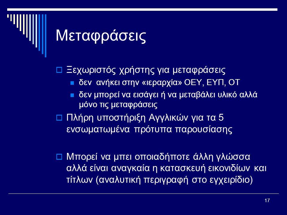 17 Μεταφράσεις  Ξεχωριστός χρήστης για μεταφράσεις  δεν ανήκει στην «ιεραρχία» ΟΕΥ, ΕΥΠ, ΟΤ  δεν μπορεί να εισάγει ή να μεταβάλει υλικό αλλά μόνο τις μεταφράσεις  Πλήρη υποστήριξη Αγγλικών για τα 5 ενσωματωμένα πρότυπα παρουσίασης  Μπορεί να μπει οποιαδήποτε άλλη γλώσσα αλλά είναι αναγκαία η κατασκευή εικονιδίων και τίτλων (αναλυτική περιγραφή στο εγχειρίδιο)