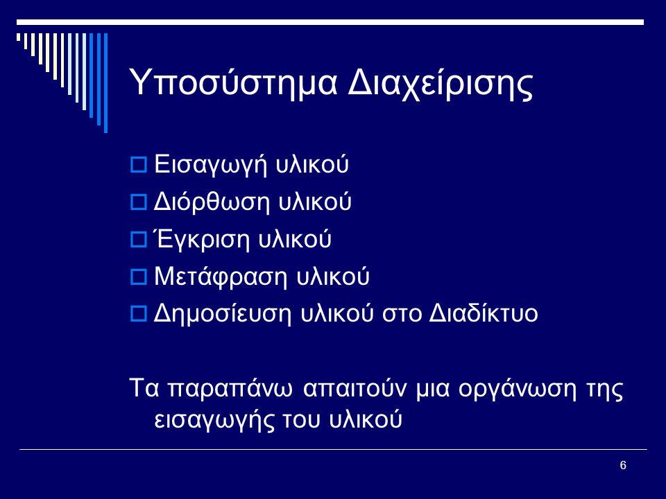 6 Υποσύστημα Διαχείρισης  Εισαγωγή υλικού  Διόρθωση υλικού  Έγκριση υλικού  Μετάφραση υλικού  Δημοσίευση υλικού στο Διαδίκτυο Τα παραπάνω απαιτούν μια οργάνωση της εισαγωγής του υλικού
