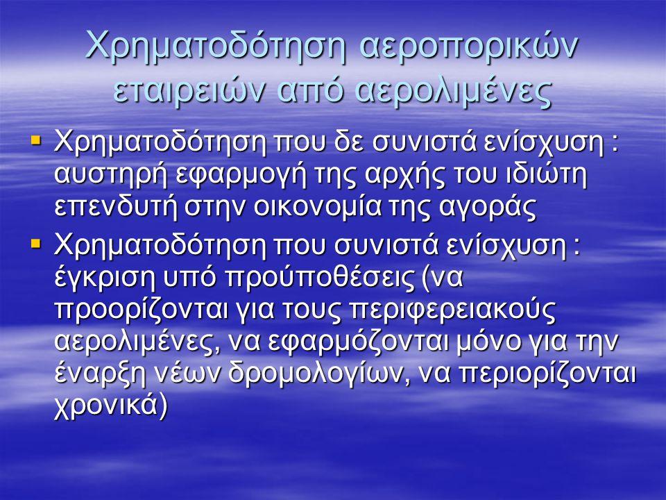 Χρηματοδότηση αεροπορικών εταιρειών από αερολιμένες  Χρηματοδότηση που δε συνιστά ενίσχυση : αυστηρή εφαρμογή της αρχής του ιδιώτη επενδυτή στην οικονομία της αγοράς  Χρηματοδότηση που συνιστά ενίσχυση : έγκριση υπό προύποθέσεις (να προορίζονται για τους περιφερειακούς αερολιμένες, να εφαρμόζονται μόνο για την έναρξη νέων δρομολογίων, να περιορίζονται χρονικά)