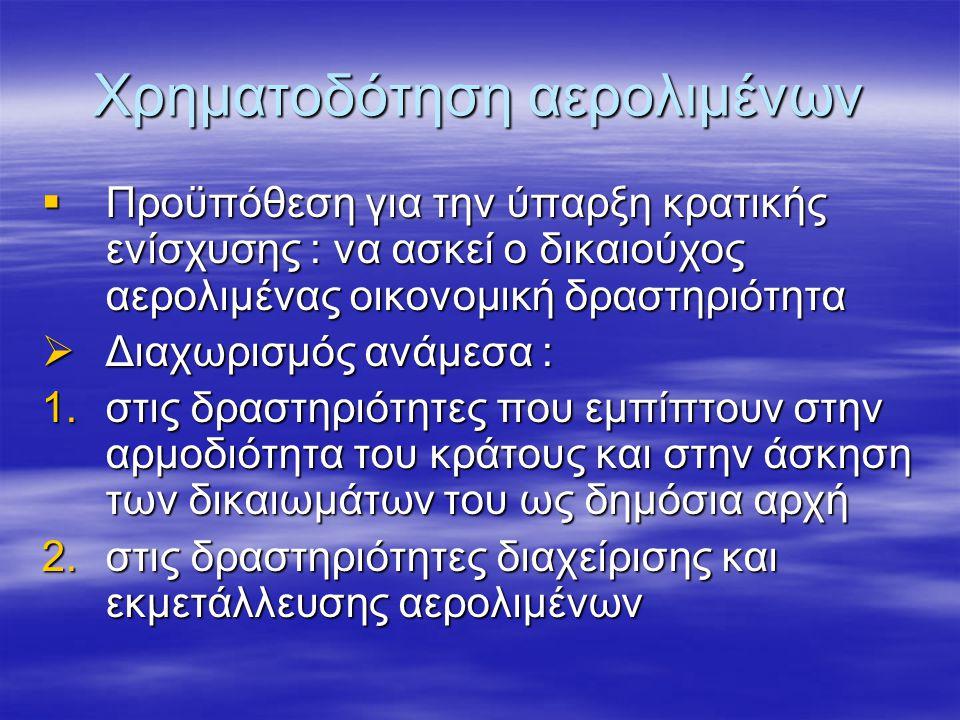 Χρηματοδότηση αερολιμένων  Προϋπόθεση για την ύπαρξη κρατικής ενίσχυσης : να ασκεί ο δικαιούχος αερολιμένας οικονομική δραστηριότητα  Διαχωρισμός ανάμεσα : 1.στις δραστηριότητες που εμπίπτουν στην αρμοδιότητα του κράτους και στην άσκηση των δικαιωμάτων του ως δημόσια αρχή 2.στις δραστηριότητες διαχείρισης και εκμετάλλευσης αερολιμένων