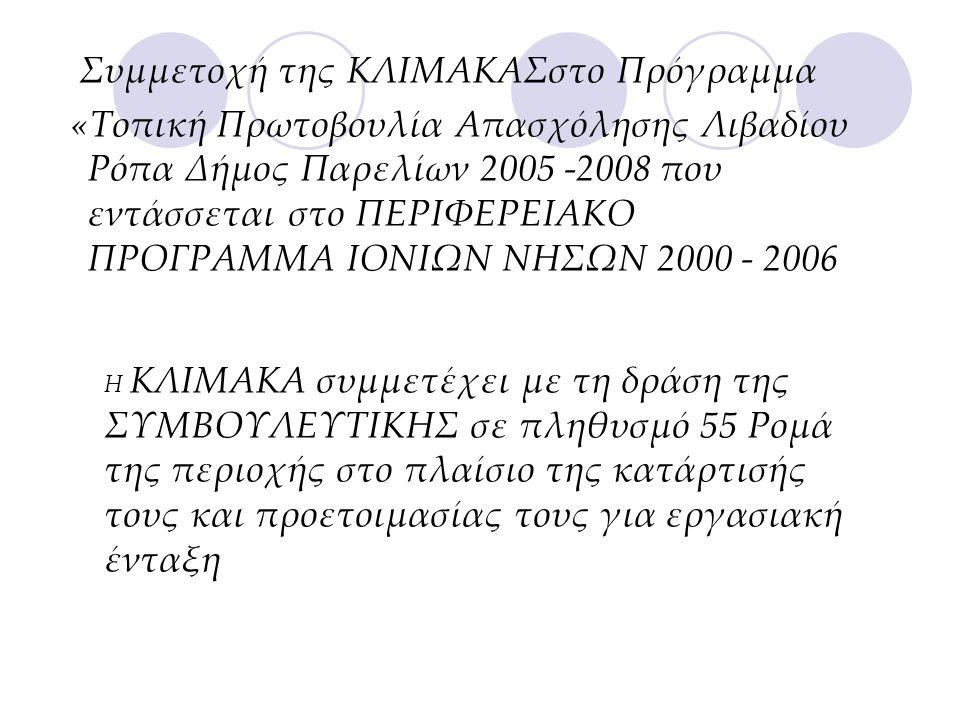 Συμμετοχή της ΚΛΙΜΑΚΑΣστο Πρόγραμμα «Τοπική Πρωτοβουλία Απασχόλησης Λιβαδίου Ρόπα Δήμος Παρελίων 2005 -2008 που εντάσσεται στο ΠΕΡΙΦΕΡΕΙΑΚΟ ΠΡΟΓΡΑΜΜΑ ΙΟΝΙΩΝ ΝΗΣΩΝ 2000 - 2006 Η ΚΛΙΜΑΚΑ συμμετέχει με τη δράση της ΣΥΜΒΟΥΛΕΥΤΙΚΗΣ σε πληθυσμό 55 Ρομά της περιοχής στο πλαίσιο της κατάρτισής τους και προετοιμασίας τους για εργασιακή ένταξη