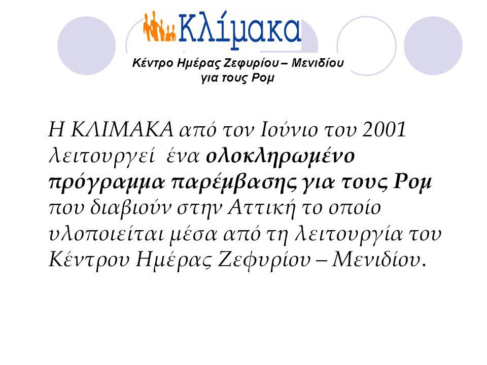 Η ΚΛΙΜΑΚΑ από τον Ιούνιο του 2001 λειτουργεί ένα ολοκληρωμένο πρόγραμμα παρέμβασης για τους Ρομ που διαβιούν στην Αττική το οποίο υλοποιείται μέσα από τη λειτουργία του Κέντρου Ημέρας Ζεφυρίου – Μενιδίου.