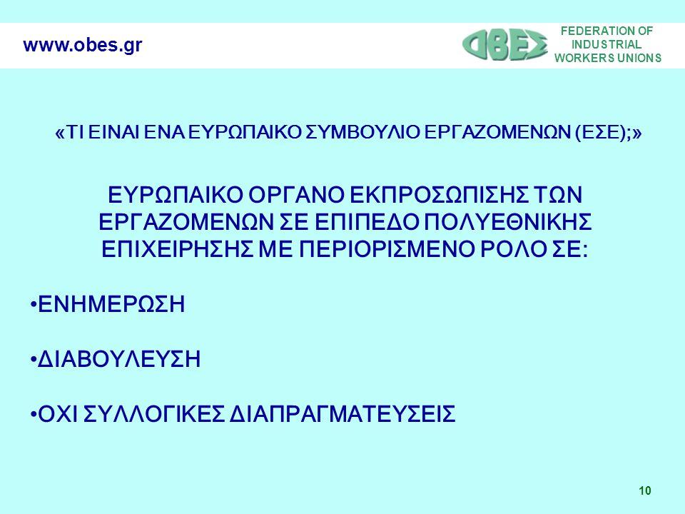 FEDERATION OF INDUSTRIAL WORKERS UNIONS 10 www.obes.gr «ΤΙ ΕΙΝΑΙ ΕΝΑ ΕΥΡΩΠΑΙΚΟ ΣΥΜΒΟΥΛΙΟ ΕΡΓΑΖΟΜΕΝΩΝ (ΕΣΕ);» ΕΥΡΩΠΑΙΚΟ ΟΡΓΑΝΟ ΕΚΠΡΟΣΩΠΙΣΗΣ ΤΩΝ ΕΡΓΑΖΟΜΕΝΩΝ ΣΕ ΕΠΙΠΕΔΟ ΠΟΛΥΕΘΝΙΚΗΣ ΕΠΙΧΕΙΡΗΣΗΣ ΜΕ ΠΕΡΙΟΡΙΣΜΕΝΟ ΡΟΛΟ ΣΕ: •ΕΝΗΜΕΡΩΣΗ •ΔΙΑΒΟΥΛΕΥΣΗ •ΟΧΙ ΣΥΛΛΟΓΙΚΕΣ ΔΙΑΠΡΑΓΜΑΤΕΥΣΕΙΣ