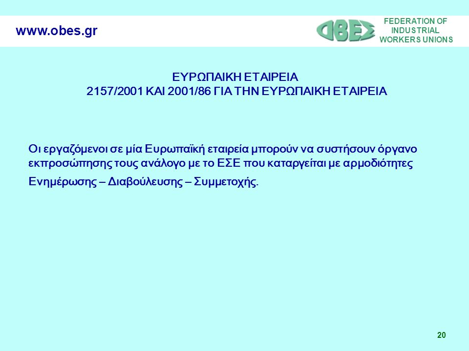 FEDERATION OF INDUSTRIAL WORKERS UNIONS 20 www.obes.gr ΕΥΡΩΠΑΙΚΗ ΕΤΑΙΡΕΙΑ 2157/2001 ΚΑΙ 2001/86 ΓΙΑ ΤΗΝ ΕΥΡΩΠΑΙΚΗ ΕΤΑΙΡΕΙΑ Οι εργαζόμενοι σε μία Ευρωπ
