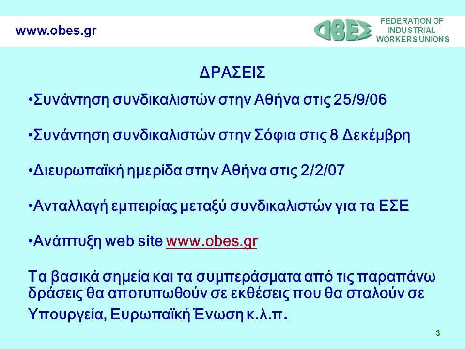 FEDERATION OF INDUSTRIAL WORKERS UNIONS 24 www.obes.gr ΚΡΙΣΙΜΑ ΣΗΜΕΙΑ ΣΤΑ ΕΣΕ •Συναντήσεις (πρόεδρος, θέματα, πριν και μετά συναντήσεις των εργαζομένων, συχνότητα, διάρκεια, επικοινωνία, έκτακτες συναντήσεις, κόστος, σύμβουλος, εκπαίδευση, επαναδιαπραγμάτευση) •Δομή (εταιρείες που αφορά, θέσεις, νέες χώρες, νέες επιχειρήσεις, κατανομή κατά χώρες, κοινές θέσεις, παρατηρητές, συγχωνεύσεις, μέλλον;) •Διοικούσα επιτροπή (θέσεις, κατανομή, συχνότητα, ομάδες εργασίας, κόστος) •Διεθνικότητα •Εμπιστευτικότητα και επικοινωνία με τα εργατικά σωματεία