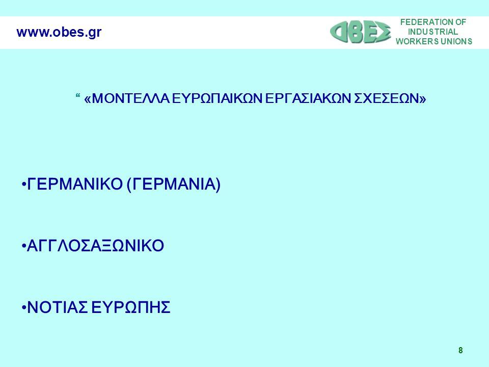 FEDERATION OF INDUSTRIAL WORKERS UNIONS 8 www.obes.gr «ΜΟΝΤΕΛΛΑ ΕΥΡΩΠΑΙΚΩΝ ΕΡΓΑΣΙΑΚΩΝ ΣΧΕΣΕΩΝ» •ΓΕΡΜΑΝΙΚΟ (ΓΕΡΜΑΝΙΑ) •ΑΓΓΛΟΣΑΞΩΝΙΚΟ •ΝΟΤΙΑΣ ΕΥΡΩΠΗΣ