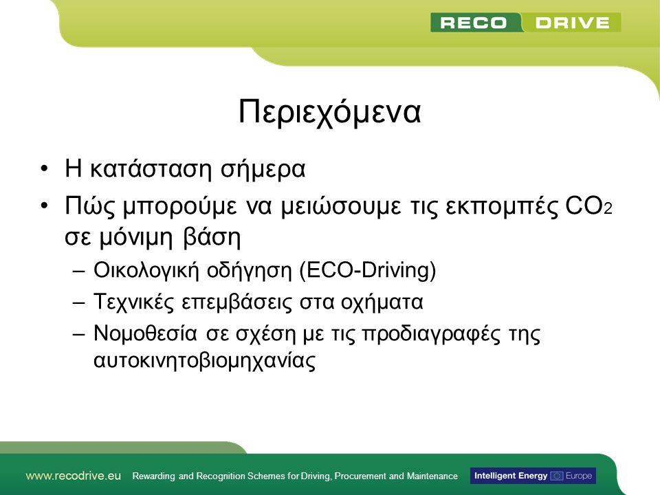 Rewarding and Recognition Schemes for Driving, Procurement and Maintenance Περιεχόμενα •Η κατάσταση σήμερα •Πώς μπορούμε να μειώσουμε τις εκπομπές CO 2 σε μόνιμη βάση –Οικολογική οδήγηση (ECO-Driving) –Τεχνικές επεμβάσεις στα οχήματα –Νομοθεσία σε σχέση με τις προδιαγραφές της αυτοκινητοβιομηχανίας