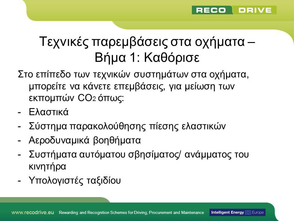 Rewarding and Recognition Schemes for Driving, Procurement and Maintenance Τεχνικές παρεμβάσεις στα οχήματα – Βήμα 1: Καθόρισε Στο επίπεδο των τεχνικών συστημάτων στα οχήματα, μπορείτε να κάνετε επεμβάσεις, για μείωση των εκπομπών CO 2 όπως: -Ελαστικά -Σύστημα παρακολούθησης πίεσης ελαστικών -Αεροδυναμικά βοηθήματα -Συστήματα αυτόματου σβησίματος/ ανάμματος του κινητήρα -Υπολογιστές ταξιδίου