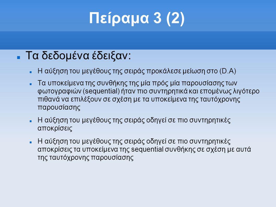 Πείραμα 3 (2)  Τα δεδομένα έδειξαν:  Η αύξηση του μεγέθους της σειράς προκάλεσε μείωση στο (D.A)  Τα υποκείμενα της συνθήκης της μία πρός μία παρουσίασης των φωτογραφιών (sequential) ήταν πιο συντηρητικά και επομένως λιγότερο πιθανά να επιλέξουν σε σχέση με τα υποκείμενα της ταυτόχρονης παρουσίασης  H αύξηση του μεγέθους της σειράς οδηγεί σε πιο συντηρητικές αποκρίσεις  H αύξηση του μεγέθους της σειράς οδηγεί σε πιο συντηρητικές αποκρίσεις τα υποκείμενα της sequential συνθήκης σε σχέση με αυτά της ταυτόχρονης παρουσίασης