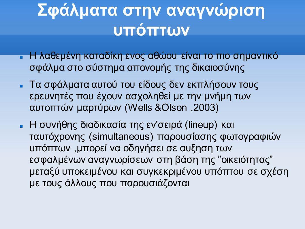Σφάλματα στην αναγνώριση υπόπτων  Η λαθεμένη καταδίκη ενος αθώου είναι το πιο σημαντικό σφάλμα στο σύστημα απονομής της δικαιοσύνης  Τα σφάλματα αυτού του είδους δεν εκπλήσουν τους ερευνητές που έχουν ασχοληθεί με την μνήμη των αυτοπτών μαρτύρων (Wells &Olson,2003)  Η συνήθης διαδικασία της εν σειρά (lineup) και ταυτόχρονης (simultaneous) παρουσίασης φωτογραφιών υπόπτων,μπορεί να οδηγήσει σε αυξηση των εσφαλμένων αναγνωρίσεων στη βάση της οικειότητας μεταξύ υποκειμένου και συγκεκριμένου υπόπτου σε σχέση με τους άλλους που παρουσιάζονται