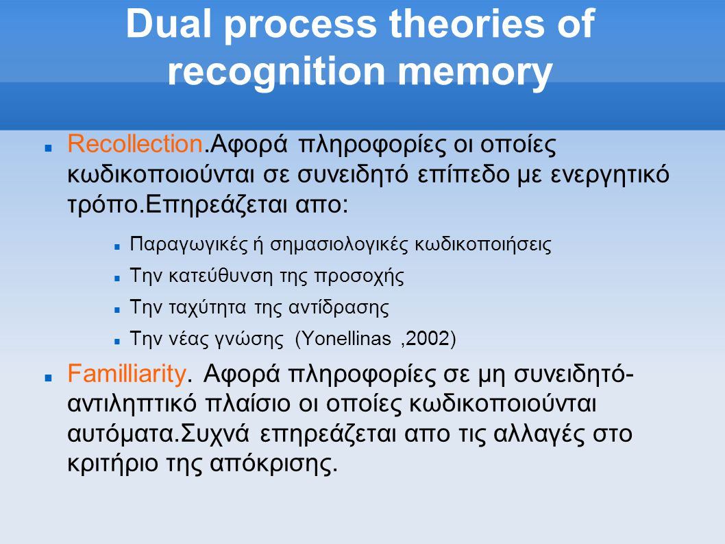 Dual process theories of recognition memory  Recollection.Αφορά πληροφορίες οι οποίες κωδικοποιούνται σε συνειδητό επίπεδο με ενεργητικό τρόπο.Επηρεάζεται απο:  Παραγωγικές ή σημασιολογικές κωδικοποιήσεις  Την κατεύθυνση της προσοχής  Την ταχύτητα της αντίδρασης  Την νέας γνώσης (Yonellinas,2002)  Familliarity.