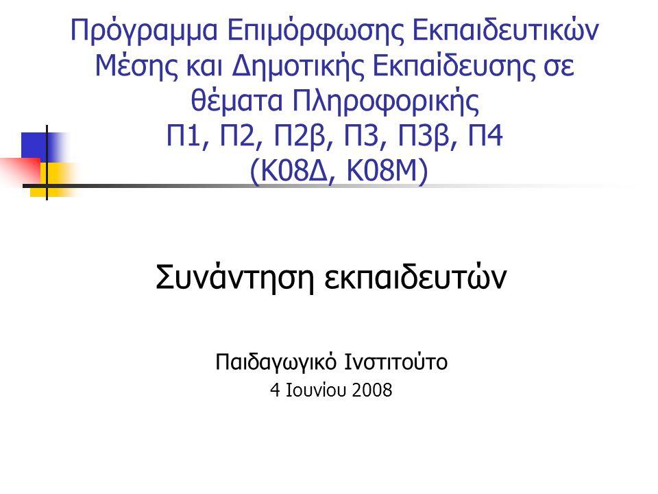 Πρόγραμμα Επιμόρφωσης Εκπαιδευτικών Μέσης και Δημοτικής Εκπαίδευσης σε θέματα Πληροφορικής Π1, Π2, Π2β, Π3, Π3β, Π4 (Κ08Δ, Κ08Μ) Συνάντηση εκπαιδευτών Παιδαγωγικό Ινστιτούτο 4 Ιουνίου 2008
