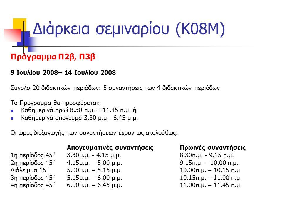 Διάρκεια σεμιναρίου (Κ08Μ) Πρόγραμμα Π2β, Π3β 9 Ιουλίου 2008– 14 Ιουλίου 2008 Σύνολο 20 διδακτικών περιόδων: 5 συναντήσεις των 4 διδακτικών περιόδων Το Πρόγραμμα θα προσφέρεται:  Καθημερινά πρωί 8.30 π.μ.