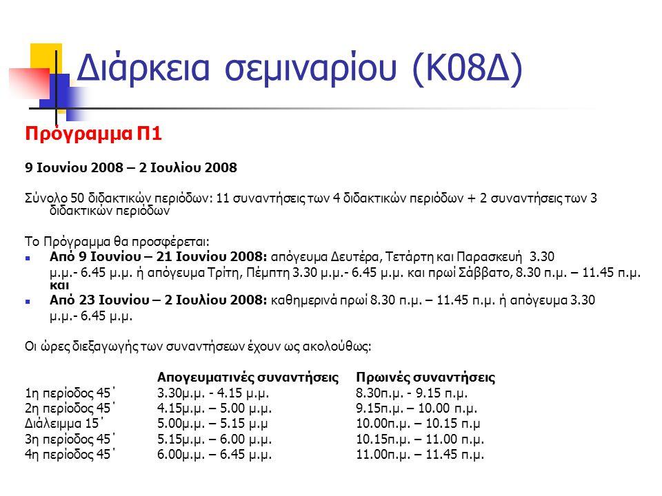 Διάρκεια σεμιναρίου (Κ08Δ) Πρόγραμμα Π1 9 Ιουνίου 2008 – 2 Ιουλίου 2008 Σύνολο 50 διδακτικών περιόδων: 11 συναντήσεις των 4 διδακτικών περιόδων + 2 συναντήσεις των 3 διδακτικών περιόδων Το Πρόγραμμα θα προσφέρεται:  Από 9 Ιουνίου – 21 Ιουνίου 2008: απόγευμα Δευτέρα, Τετάρτη και Παρασκευή 3.30 μ.μ.- 6.45 μ.μ.