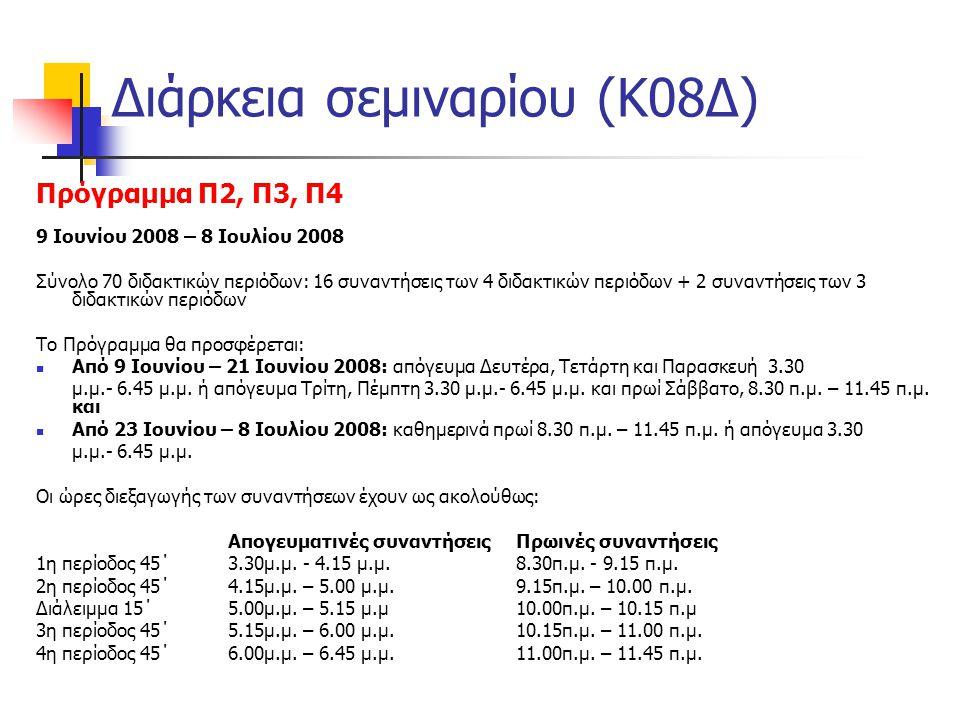 Διάρκεια σεμιναρίου (Κ08Δ) Πρόγραμμα Π2, Π3, Π4 9 Ιουνίου 2008 – 8 Ιουλίου 2008 Σύνολο 70 διδακτικών περιόδων: 16 συναντήσεις των 4 διδακτικών περιόδων + 2 συναντήσεις των 3 διδακτικών περιόδων Το Πρόγραμμα θα προσφέρεται:  Από 9 Ιουνίου – 21 Ιουνίου 2008: απόγευμα Δευτέρα, Τετάρτη και Παρασκευή 3.30 μ.μ.- 6.45 μ.μ.