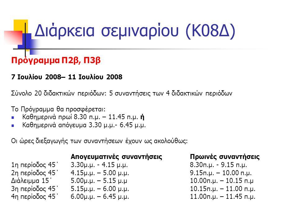 Διάρκεια σεμιναρίου (Κ08Δ) Πρόγραμμα Π2β, Π3β 7 Ιουλίου 2008– 11 Ιουλίου 2008 Σύνολο 20 διδακτικών περιόδων: 5 συναντήσεις των 4 διδακτικών περιόδων Το Πρόγραμμα θα προσφέρεται:  Καθημερινά πρωί 8.30 π.μ.
