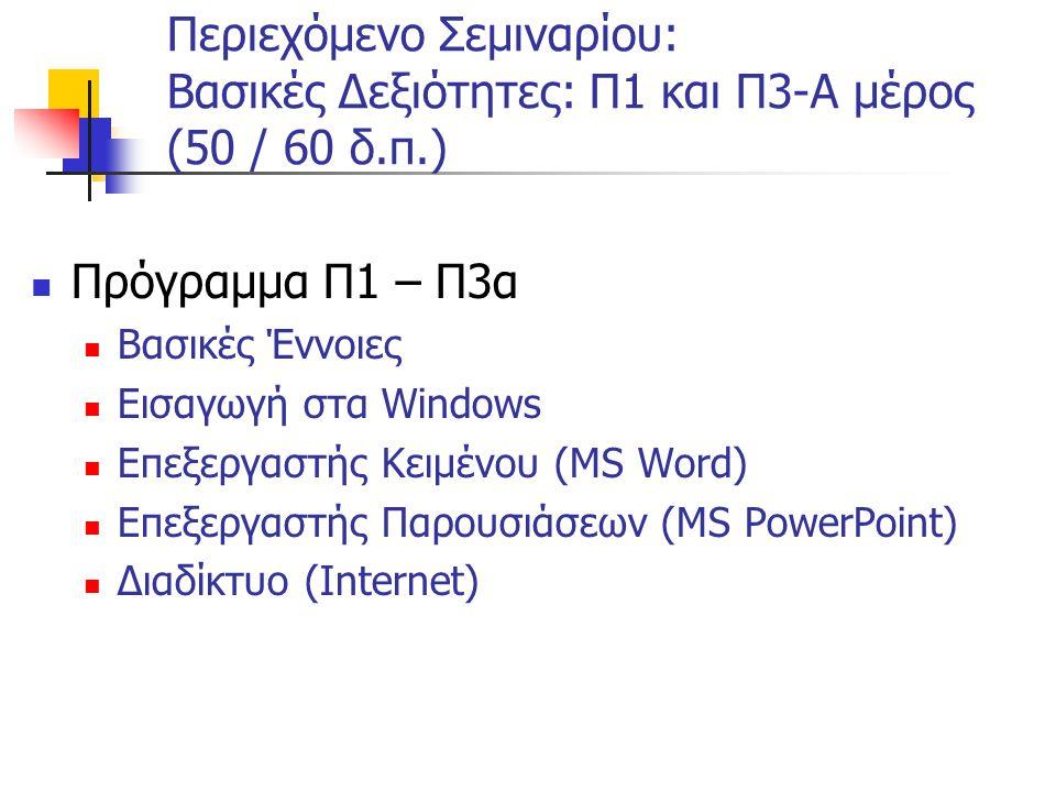 Περιεχόμενο Σεμιναρίου: Βασικές Δεξιότητες: Π1 και Π3-Α μέρος (50 / 60 δ.π.)  Πρόγραμμα Π1 – Π3α  Βασικές Έννοιες  Εισαγωγή στα Windows  Επεξεργαστής Κειμένου (MS Word)  Επεξεργαστής Παρουσιάσεων (MS PowerPoint)  Διαδίκτυο (Internet)