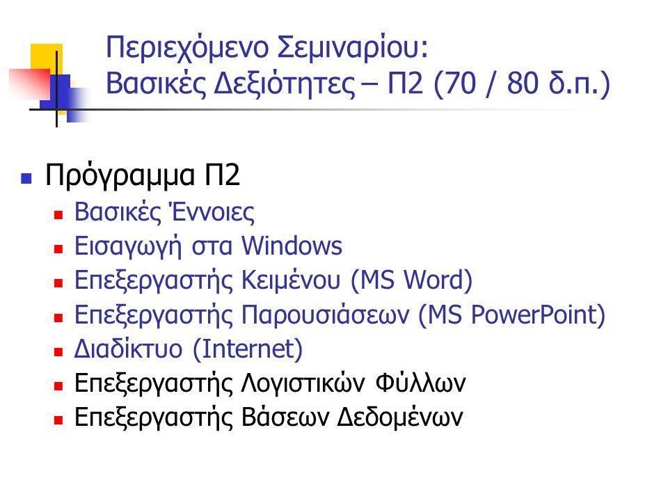 Περιεχόμενο Σεμιναρίου: Βασικές Δεξιότητες – Π2 (70 / 80 δ.π.)  Πρόγραμμα Π2  Βασικές Έννοιες  Εισαγωγή στα Windows  Επεξεργαστής Κειμένου (MS Word)  Επεξεργαστής Παρουσιάσεων (MS PowerPoint)  Διαδίκτυο (Internet)  Επεξεργαστής Λογιστικών Φύλλων  Επεξεργαστής Βάσεων Δεδομένων