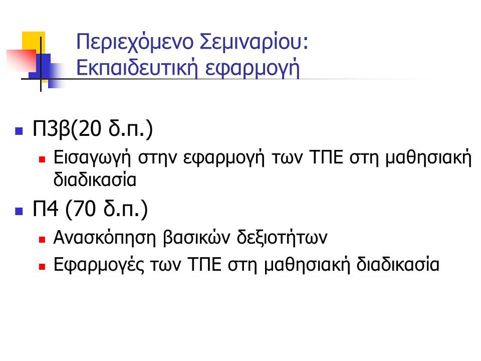 Περιεχόμενο Σεμιναρίου: Εκπαιδευτική εφαρμογή  Π3β(20 δ.π.)  Εισαγωγή στην εφαρμογή των ΤΠΕ στη μαθησιακή διαδικασία  Π4 (70 δ.π.)  Ανασκόπηση βασικών δεξιοτήτων  Εφαρμογές των ΤΠΕ στη μαθησιακή διαδικασία
