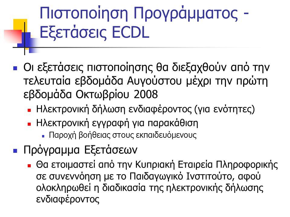 Πιστοποίηση Προγράμματος - Εξετάσεις ECDL  Οι εξετάσεις πιστοποίησης θα διεξαχθούν από την τελευταία εβδομάδα Αυγούστου μέχρι την πρώτη εβδομάδα Οκτωβρίου 2008  Ηλεκτρονική δήλωση ενδιαφέροντος (για ενότητες)  Ηλεκτρονική εγγραφή για παρακάθιση  Παροχή βοήθειας στους εκπαιδευόμενους  Πρόγραμμα Εξετάσεων  Θα ετοιμαστεί από την Κυπριακή Εταιρεία Πληροφορικής σε συνεννόηση με το Παιδαγωγικό Ινστιτούτο, αφού ολοκληρωθεί η διαδικασία της ηλεκτρονικής δήλωσης ενδιαφέροντος