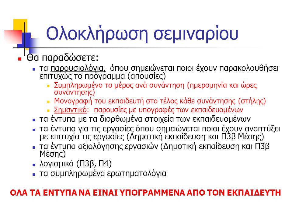 Ολοκλήρωση σεμιναρίου  Θα παραδώσετε:  τα παρουσιολόγια, όπου σημειώνεται ποιοι έχουν παρακολουθήσει επιτυχώς το πρόγραμμα (απουσίες)  Συμπληρωμένο το μέρος ανά συνάντηση (ημερομηνία και ώρες συνάντησης)  Μονογραφή του εκπαιδευτή στο τέλος κάθε συνάντησης (στήλης)  Σημαντικό: παρουσίες με υπογραφές των εκπαιδευομένων  τα έντυπα με τα διορθωμένα στοιχεία των εκπαιδευομένων  τα έντυπα για τις εργασίες όπου σημειώνεται ποιοι έχουν αναπτύξει με επιτυχία τις εργασίες (Δημοτική εκπαίδευση και Π3β Μέσης)  τα έντυπα αξιολόγησης εργασιών (Δημοτική εκπαίδευση και Π3β Μέσης)  λογισμικά (Π3β, Π4)  τα συμπληρωμένα ερωτηματολόγια ΟΛΑ ΤΑ ΕΝΤΥΠΑ ΝΑ ΕΙΝΑΙ ΥΠΟΓΡΑΜΜΕΝΑ ΑΠΟ ΤΟΝ ΕΚΠΑΙΔΕΥΤΗ