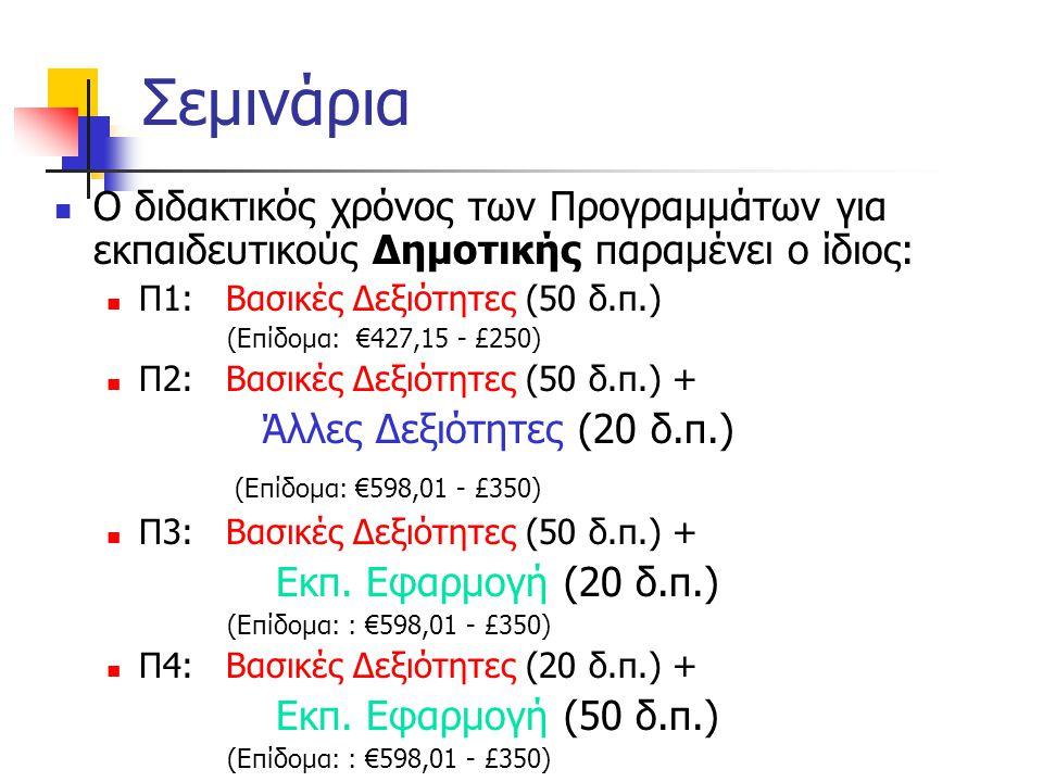 Σεμινάρια  Ο διδακτικός χρόνος των Προγραμμάτων για εκπαιδευτικούς Δημοτικής παραμένει ο ίδιος:  Π1: Βασικές Δεξιότητες (50 δ.π.) (Επίδομα: €427,15 - £250)  Π2: Βασικές Δεξιότητες (50 δ.π.) + Άλλες Δεξιότητες (20 δ.π.) (Επίδομα: €598,01 - £350)  Π3: Βασικές Δεξιότητες (50 δ.π.) + Εκπ.