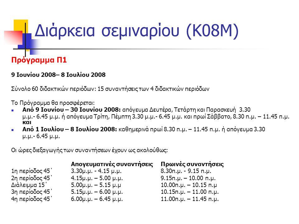 Διάρκεια σεμιναρίου (Κ08Μ) Πρόγραμμα Π1 9 Ιουνίου 2008– 8 Ιουλίου 2008 Σύνολο 60 διδακτικών περιόδων: 15 συναντήσεις των 4 διδακτικών περιόδων Το Πρόγραμμα θα προσφέρεται:  Από 9 Ιουνίου – 30 Ιουνίου 2008: απόγευμα Δευτέρα, Τετάρτη και Παρασκευή 3.30 μ.μ.- 6.45 μ.μ.