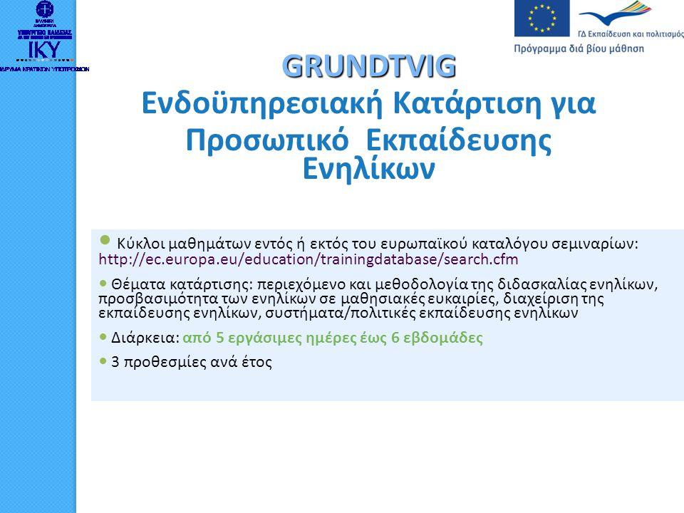 GRUNDTVIG Επισκέψεις και ανταλλαγές για Προσωπικό Εκπαίδευσης Ενηλίκων ΔΡΑΣΤΗΡΙΟΤΗΤΕΣ: • Διδασκαλία • Έρευνα ή μελέτη πτυχών της εκπαίδευσης ενηλίκων στη χώρα υποδοχής • Μελέτη ή /και προσφορά τεχνογνωσίας σε πτυχές συστήματος/ πολιτικής εκπαίδευσης ενηλίκων • Λιγότερο τυπικές μορφές κατάρτισης, όπως περίοδος επίσκεψης εργασίας (job-shadowing) • Συνέδριο ή ημερίδα • Διάρκεια από 1 ημέρα ως 12 εβδομάδες • Μετά από πρόσκληση του οργανισμού υποδοχής • 3 προθεσμίες ανά έτος